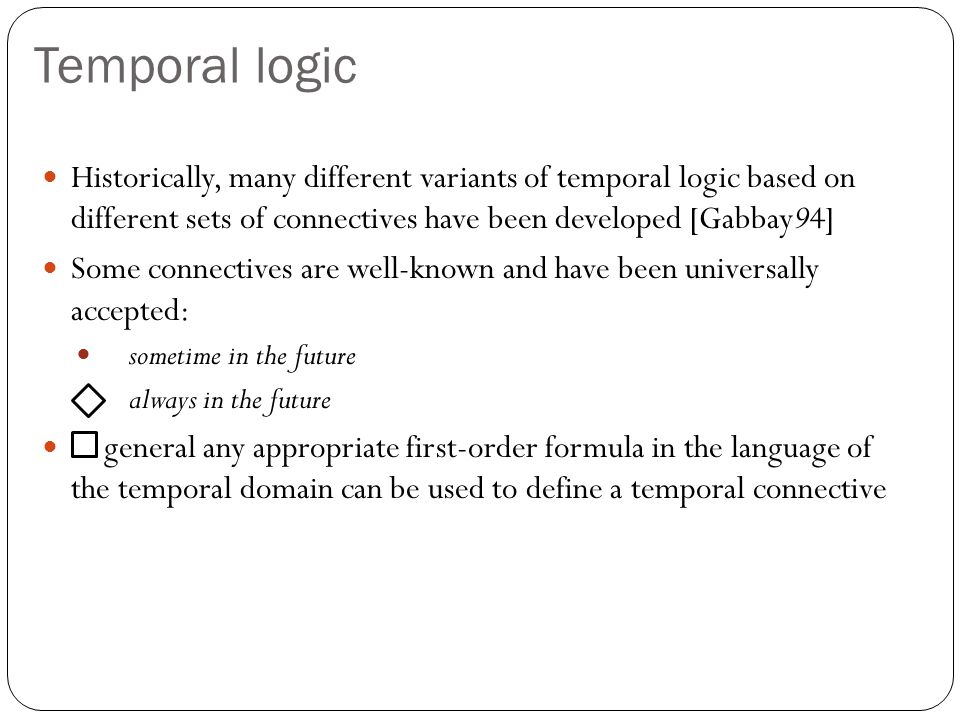 Temporal logic Historically, many different variants of temporal logic based on different sets of connectives have been developed [Gabbay94] Some connectives are well-known and have been universally accepted: sometime in the future always in the future In general any appropriate first-order formula in the language of the temporal domain can be used to define a temporal connective