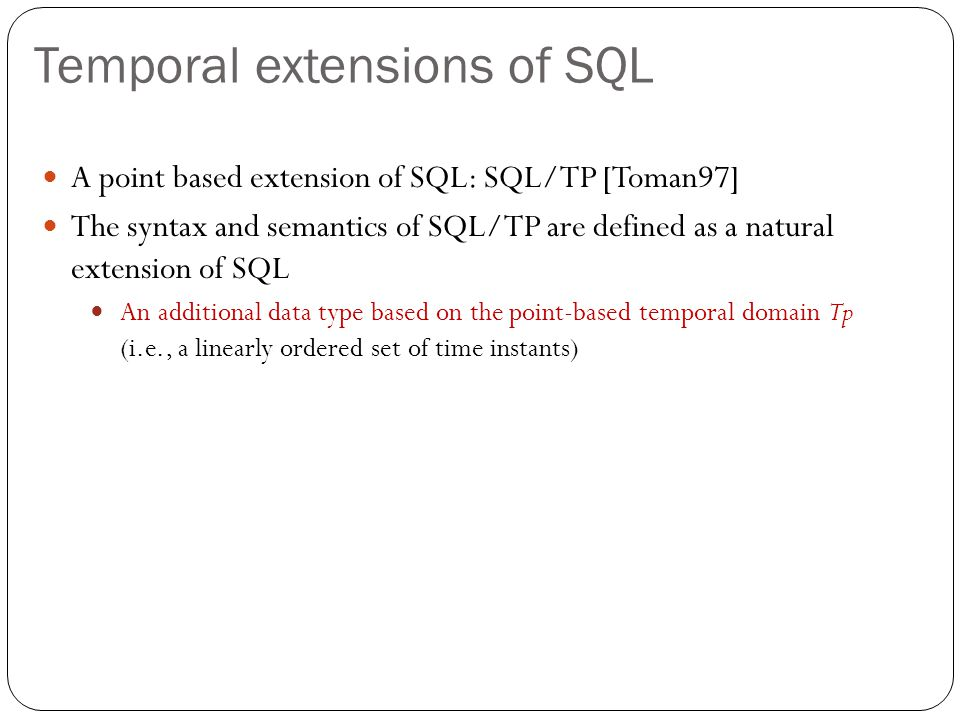 Temporal extensions of SQL A point based extension of SQL: SQL/TP [Toman97] The syntax and semantics of SQL/TP are defined as a natural extension of SQL An additional data type based on the point-based temporal domain Tp (i.e., a linearly ordered set of time instants)