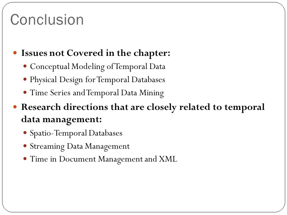 Conclusion Issues not Covered in the chapter: Conceptual Modeling of Temporal Data Physical Design for Temporal Databases Time Series and Temporal Data Mining Research directions that are closely related to temporal data management: Spatio-Temporal Databases Streaming Data Management Time in Document Management and XML