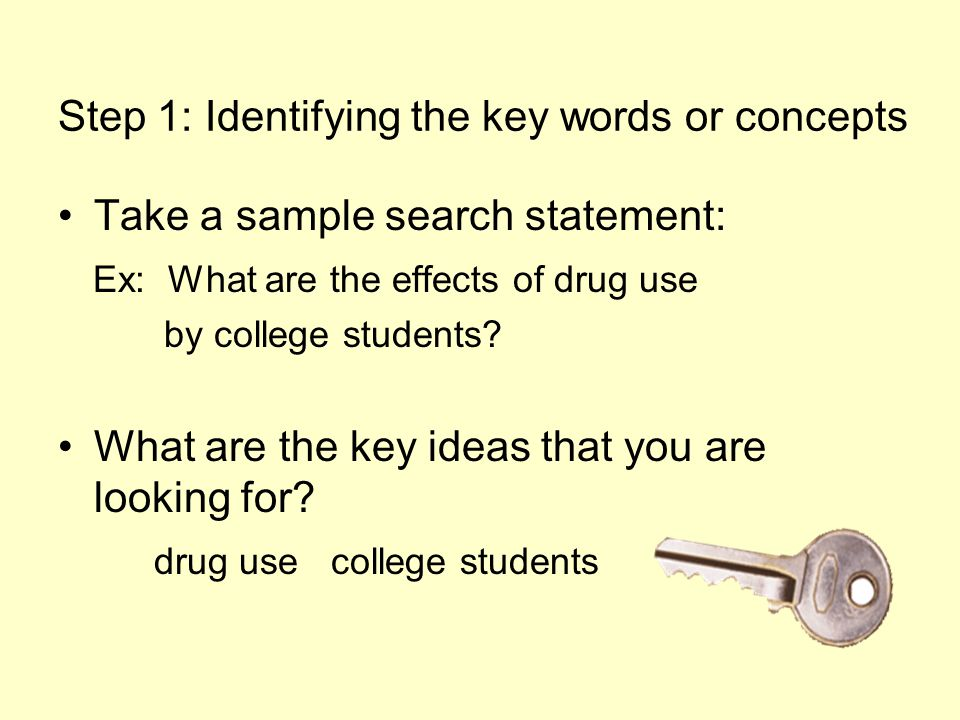 Step 1: Identifying the key words or concepts Take a sample search statement: Ex: What are the effects of drug use by college students.
