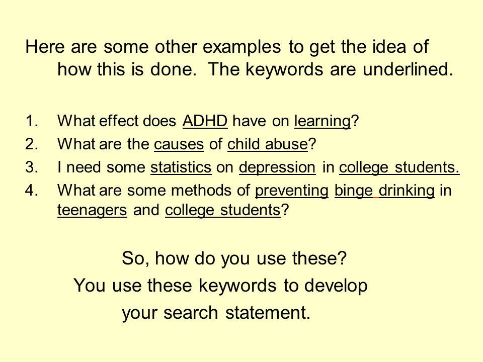 Here are some other examples to get the idea of how this is done. The keywords are underlined. 1.What effect does ADHD have on learning? 2.What are th