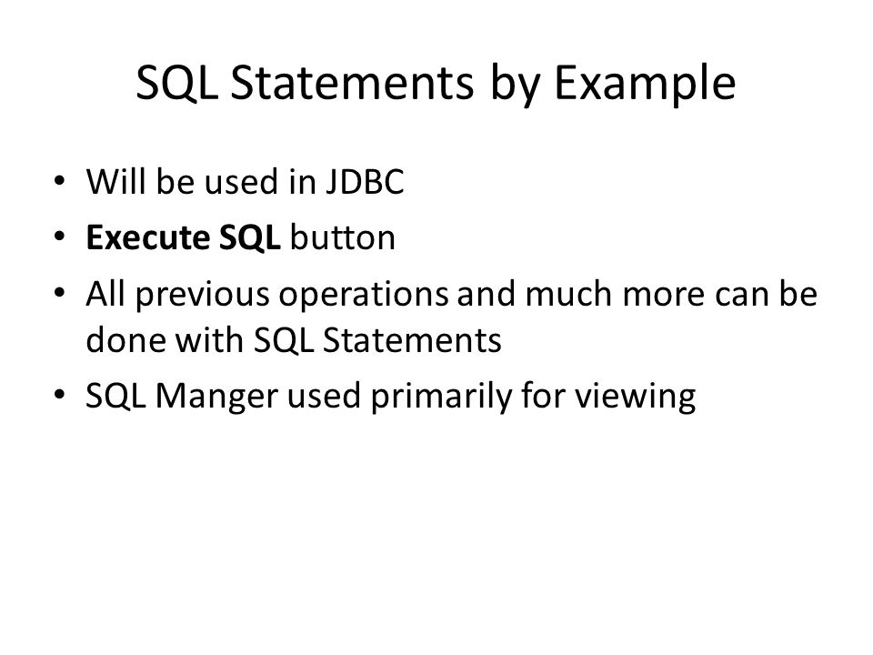 SQL Statements by Example Will be used in JDBC Execute SQL button All previous operations and much more can be done with SQL Statements SQL Manger used primarily for viewing