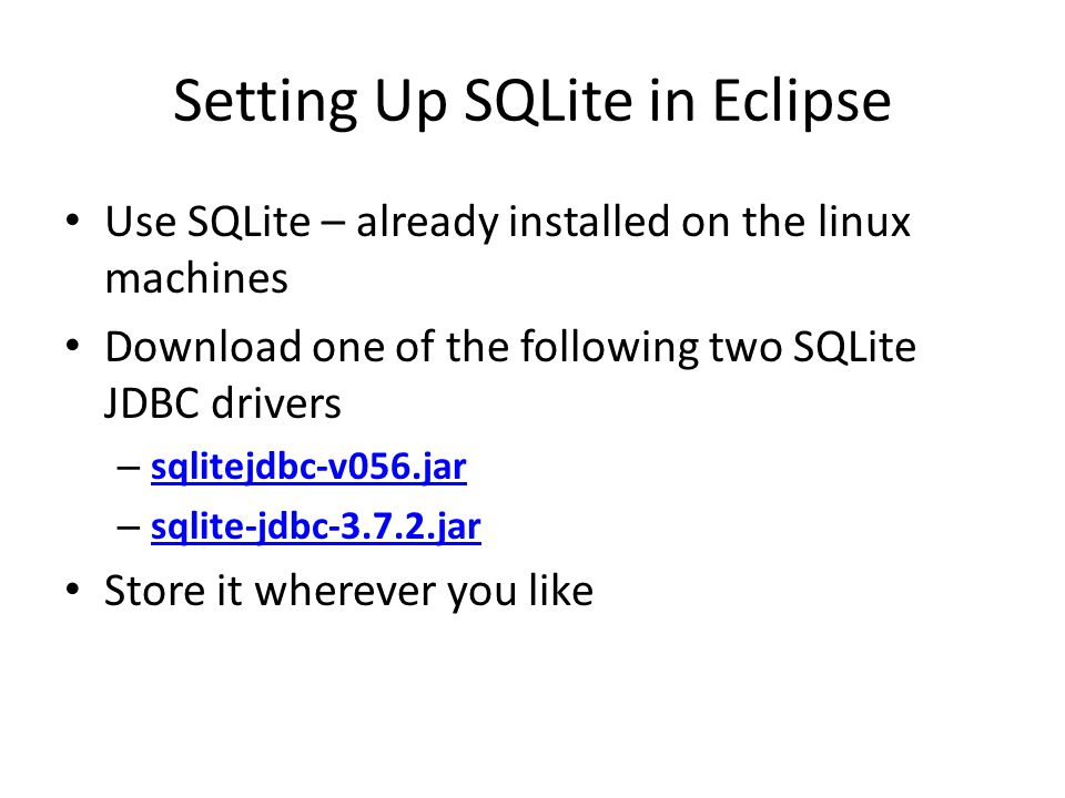 Setting Up SQLite in Eclipse Use SQLite – already installed on the linux machines Download one of the following two SQLite JDBC drivers – sqlitejdbc-v056.jar sqlitejdbc-v056.jar – sqlite-jdbc-3.7.2.jar sqlite-jdbc-3.7.2.jar Store it wherever you like
