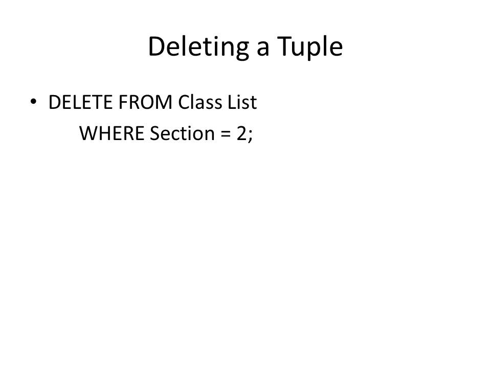 Deleting a Tuple DELETE FROM Class List WHERE Section = 2;