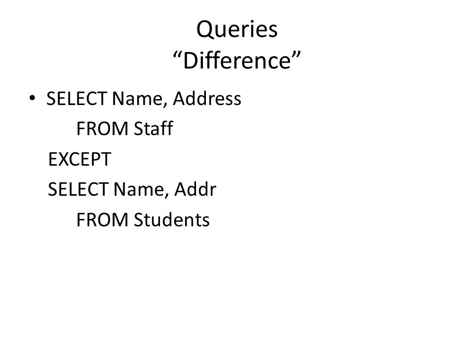 Queries Difference SELECT Name, Address FROM Staff EXCEPT SELECT Name, Addr FROM Students
