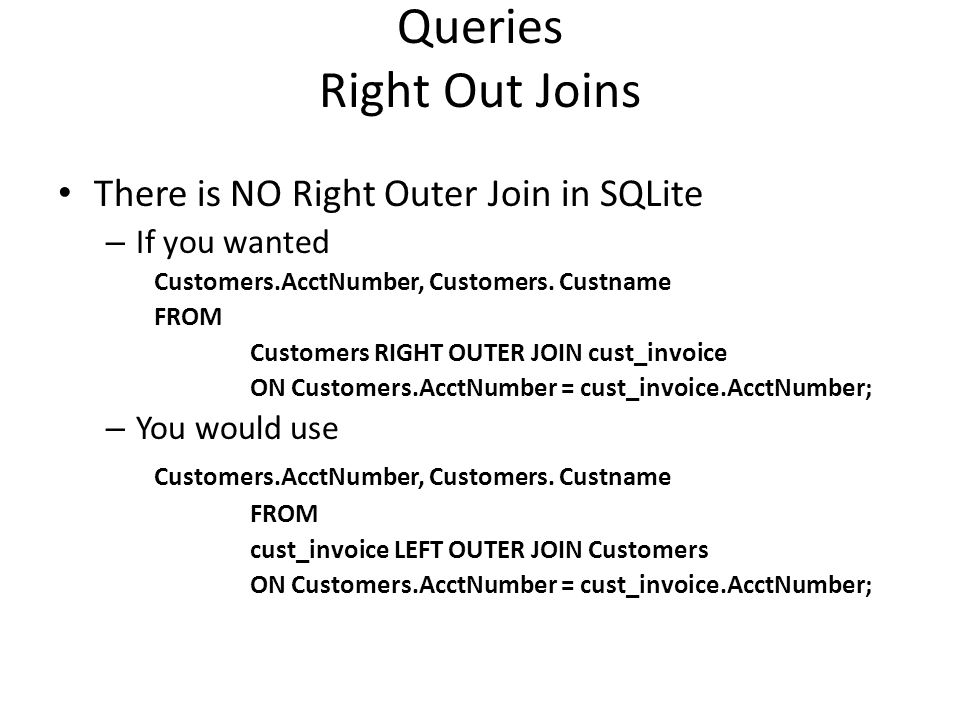 Queries Right Out Joins There is NO Right Outer Join in SQLite – If you wanted Customers.AcctNumber, Customers.