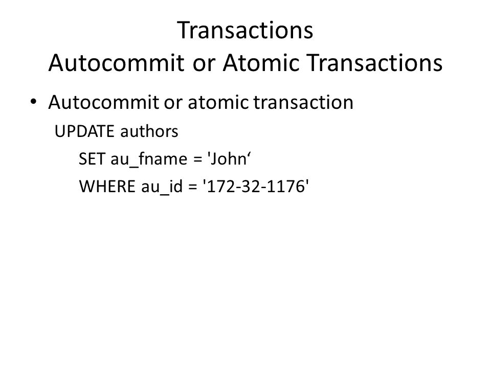 Transactions Autocommit or Atomic Transactions Autocommit or atomic transaction UPDATE authors SET au_fname = John' WHERE au_id = 172-32-1176