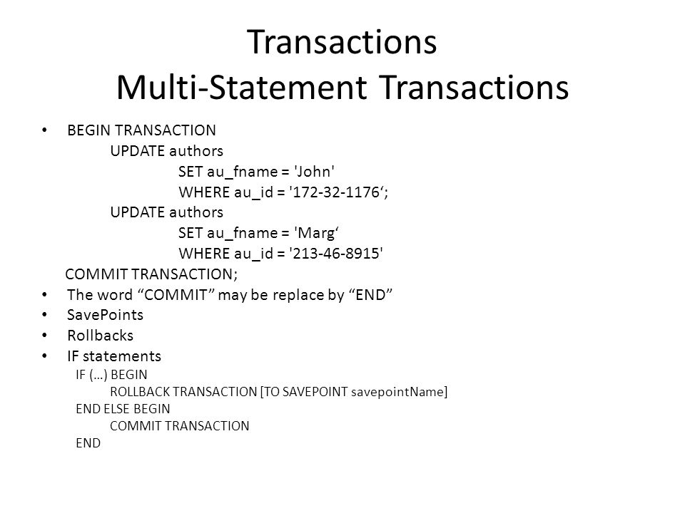 Transactions Multi-Statement Transactions BEGIN TRANSACTION UPDATE authors SET au_fname = John WHERE au_id = 172-32-1176'; UPDATE authors SET au_fname = Marg' WHERE au_id = 213-46-8915 COMMIT TRANSACTION; The word COMMIT may be replace by END SavePoints Rollbacks IF statements IF (…) BEGIN ROLLBACK TRANSACTION [TO SAVEPOINT savepointName] END ELSE BEGIN COMMIT TRANSACTION END