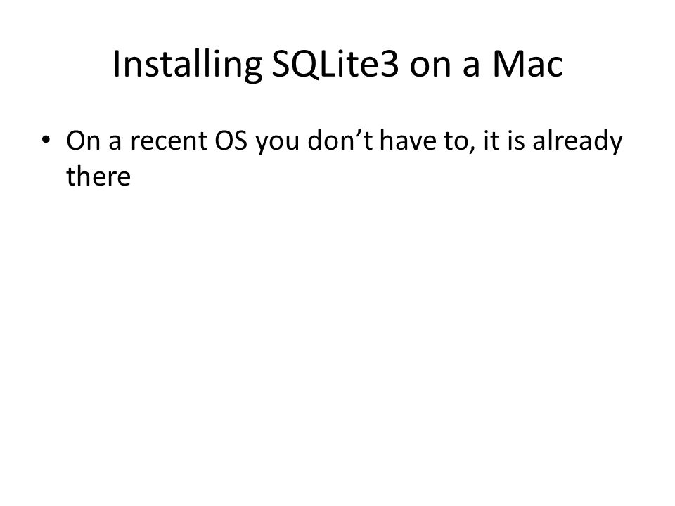 Installing SQLite3 on a Mac On a recent OS you don't have to, it is already there