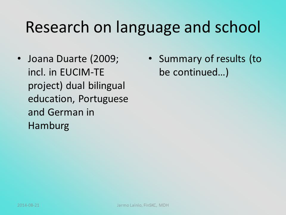 Research on language and school Joana Duarte (2009; incl. in EUCIM-TE project) dual bilingual education, Portuguese and German in Hamburg Summary of r