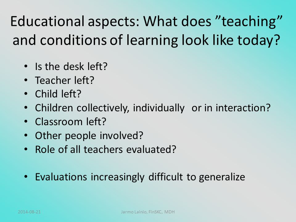 "2014-08-21Jarmo Lainio, FinSKC, MDH Educational aspects: What does ""teaching"" and conditions of learning look like today? Is the desk left? Teacher le"