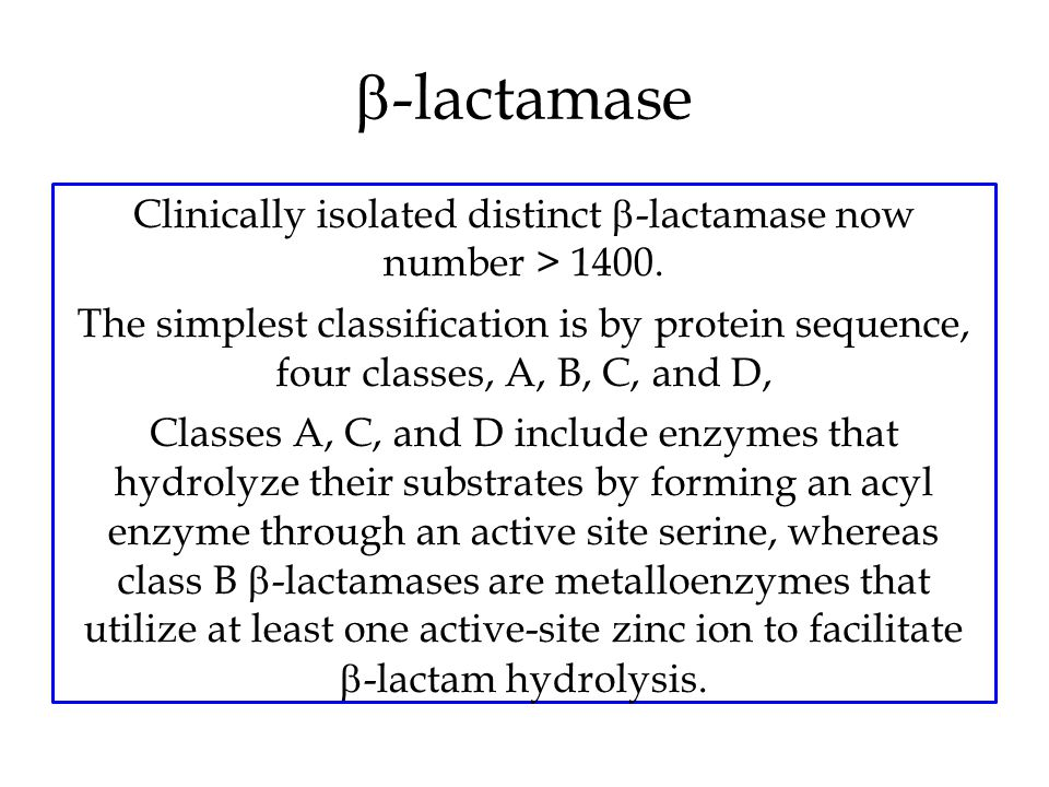  -lactamase Clinically isolated distinct  -lactamase now number > 1400. The simplest classification is by protein sequence, four classes, A, B, C, a
