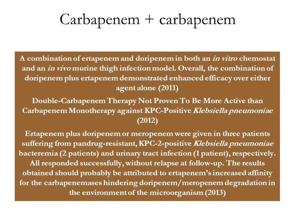 Carbapenem + carbapenem A combination of ertapenem and doripenem in both an in vitro chemostat and an in vivo murine thigh infection model. Overall, t