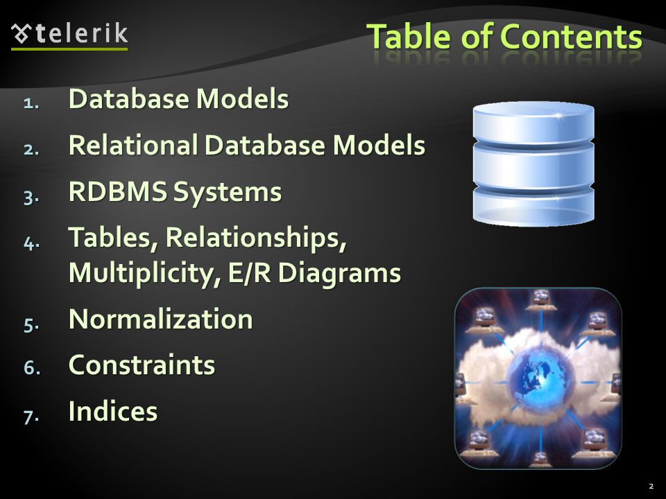1. Database Models 2. Relational Database Models 3. RDBMS Systems 4. Tables, Relationships, Multiplicity, E/R Diagrams 5. Normalization 6. Constraints