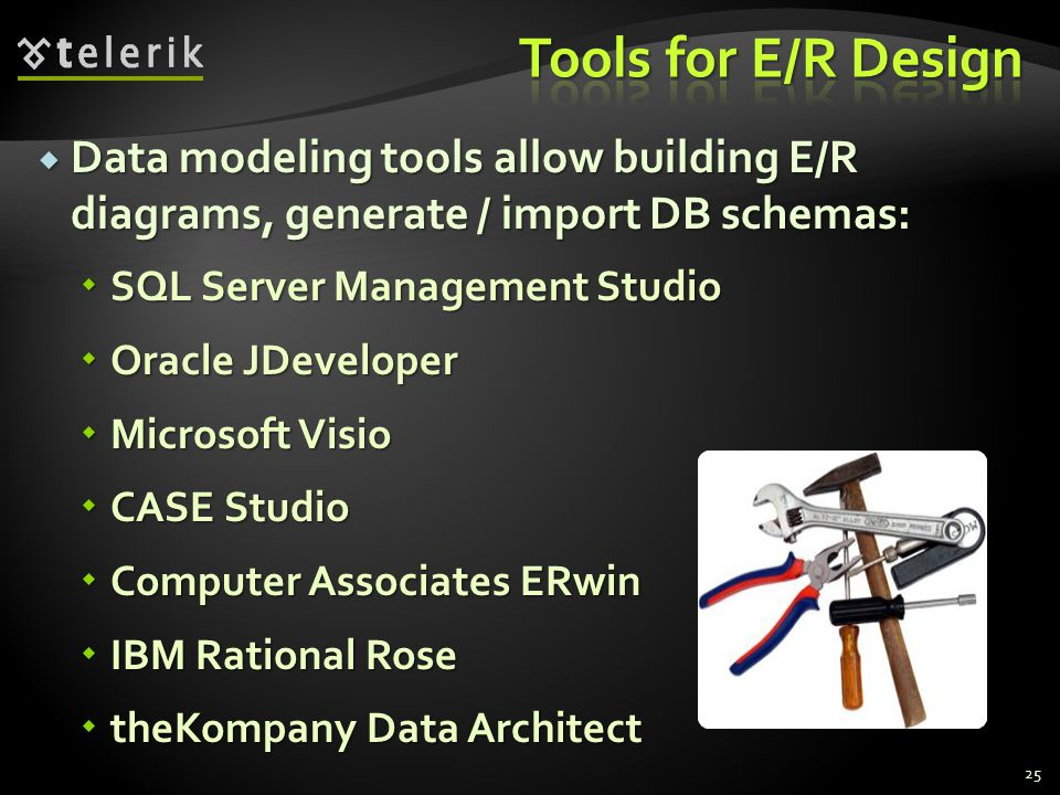  Data modeling tools allow building E/R diagrams, generate / import DB schemas:  SQL Server Management Studio  Oracle JDeveloper  Microsoft Visio  CASE Studio  Computer Associates ERwin  IBM Rational Rose  theKompany Data Architect 25