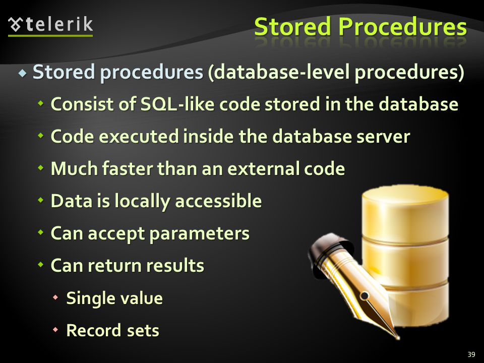  Stored procedures (database-level procedures)  Consist of SQL-like code stored in the database  Code executed inside the database server  Much faster than an external code  Data is locally accessible  Can accept parameters  Can return results  Single value  Record sets 39