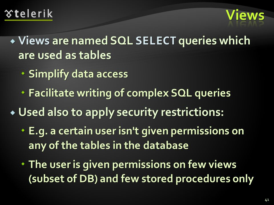  Views are named SQL SELECT queries which are used as tables  Simplify data access  Facilitate writing of complex SQL queries  Used also to apply security restrictions:  E.g.