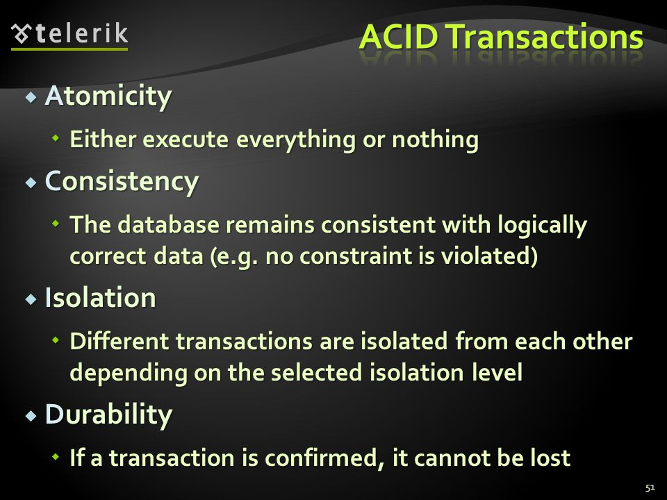  Atomicity  Either execute everything or nothing  Consistency  The database remains consistent with logically correct data (e.g.