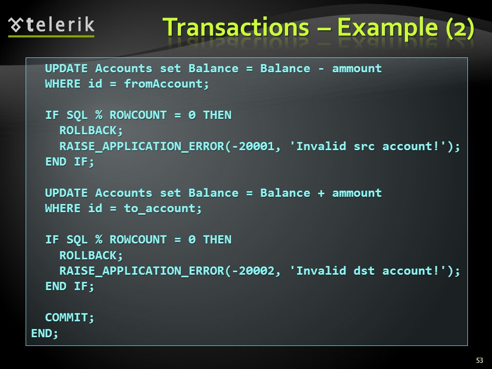 53 UPDATE Accounts set Balance = Balance - ammount UPDATE Accounts set Balance = Balance - ammount WHERE id = fromAccount; WHERE id = fromAccount; IF SQL % ROWCOUNT = 0 THEN IF SQL % ROWCOUNT = 0 THEN ROLLBACK; ROLLBACK; RAISE_APPLICATION_ERROR(-20001, Invalid src account! ); RAISE_APPLICATION_ERROR(-20001, Invalid src account! ); END IF; END IF; UPDATE Accounts set Balance = Balance + ammount UPDATE Accounts set Balance = Balance + ammount WHERE id = to_account; WHERE id = to_account; IF SQL % ROWCOUNT = 0 THEN IF SQL % ROWCOUNT = 0 THEN ROLLBACK; ROLLBACK; RAISE_APPLICATION_ERROR(-20002, Invalid dst account! ); RAISE_APPLICATION_ERROR(-20002, Invalid dst account! ); END IF; END IF; COMMIT; COMMIT;END;