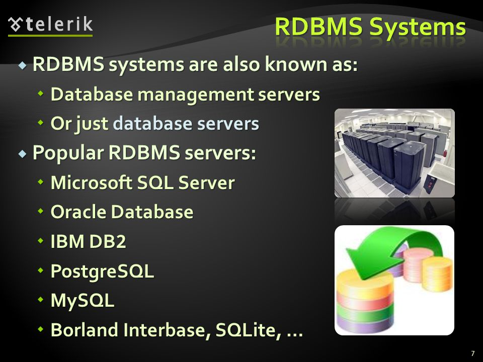  RDBMS systems are also known as:  Database management servers  Or just database servers  Popular RDBMS servers:  Microsoft SQL Server  Oracle Database  IBM DB 2  PostgreSQL  MySQL  Borland Interbase, SQLite, … 7