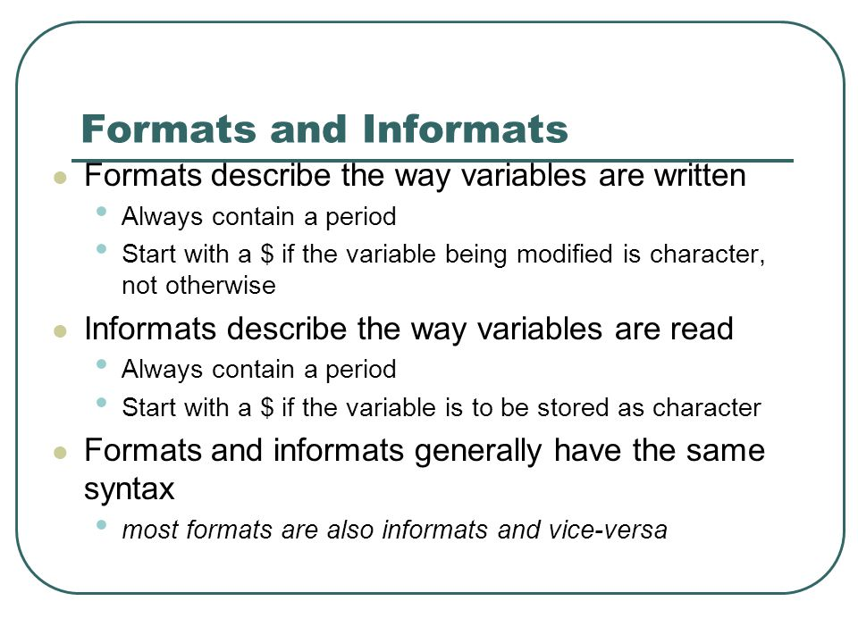 Formats and Informats Formats describe the way variables are written Always contain a period Start with a $ if the variable being modified is character, not otherwise Informats describe the way variables are read Always contain a period Start with a $ if the variable is to be stored as character Formats and informats generally have the same syntax most formats are also informats and vice-versa