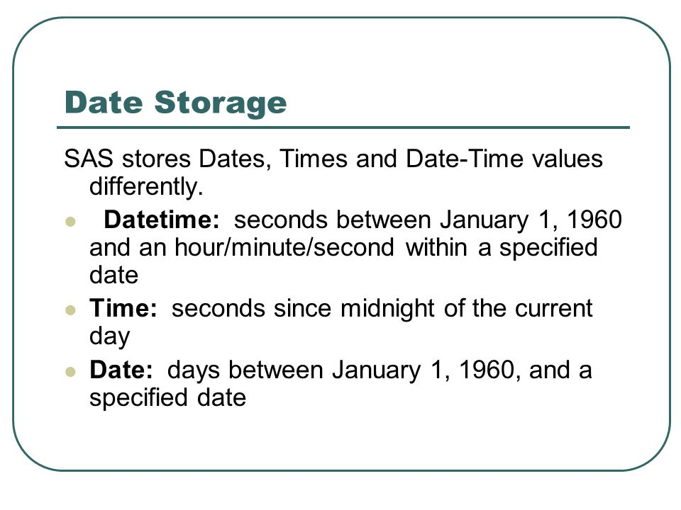 Date Storage SAS stores Dates, Times and Date-Time values differently.