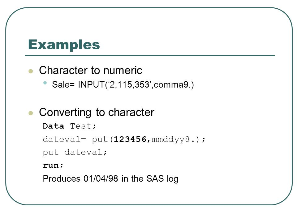 Examples Character to numeric Sale= INPUT('2,115,353',comma9.) Converting to character Data Test; dateval= put(123456,mmddyy8.); put dateval; run; Produces 01/04/98 in the SAS log