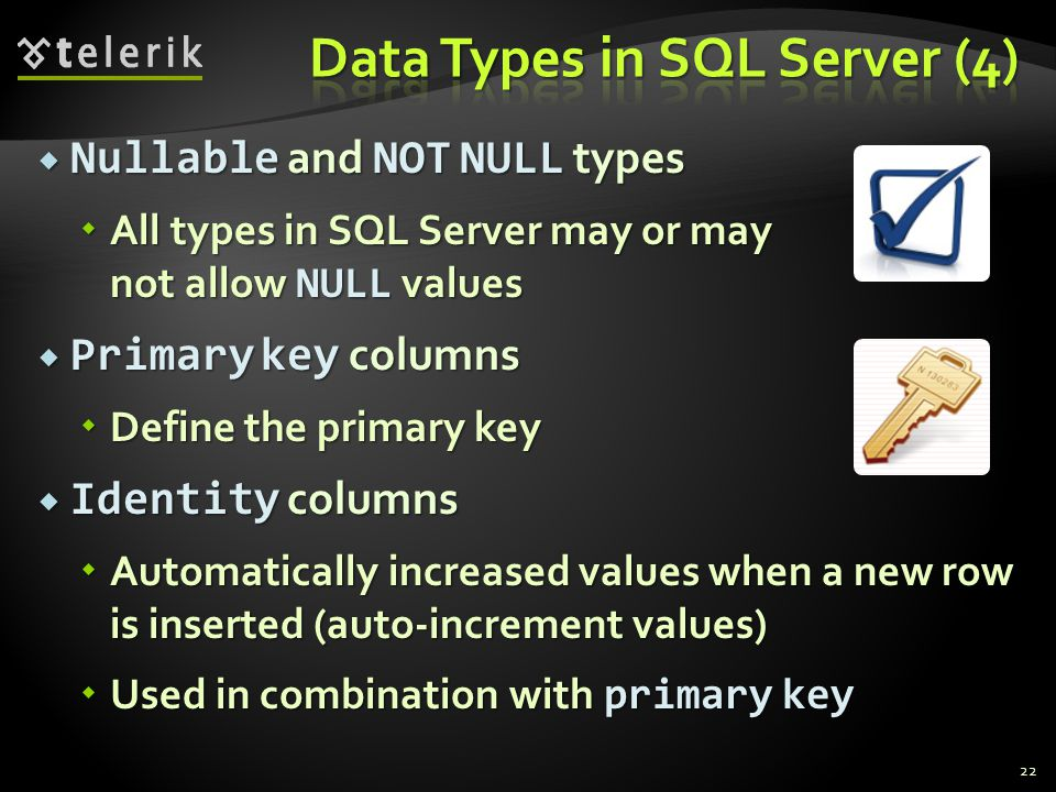  Nullable and NOT NULL types  All types in SQL Server may or may not allow NULL values  Primary key columns  Define the primary key  Identity columns  Automatically increased values when a new row is inserted (auto-increment values)  Used in combination with primary key 22