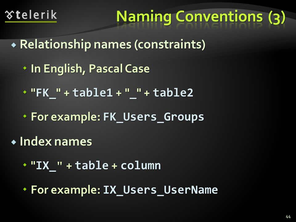  Relationship names (constraints)  In English, Pascal Case  FK_ + table1 + _ + table2  For example: FK_Users_Groups  Index names  IX_ + table + column  For example: IX_Users_UserName 44