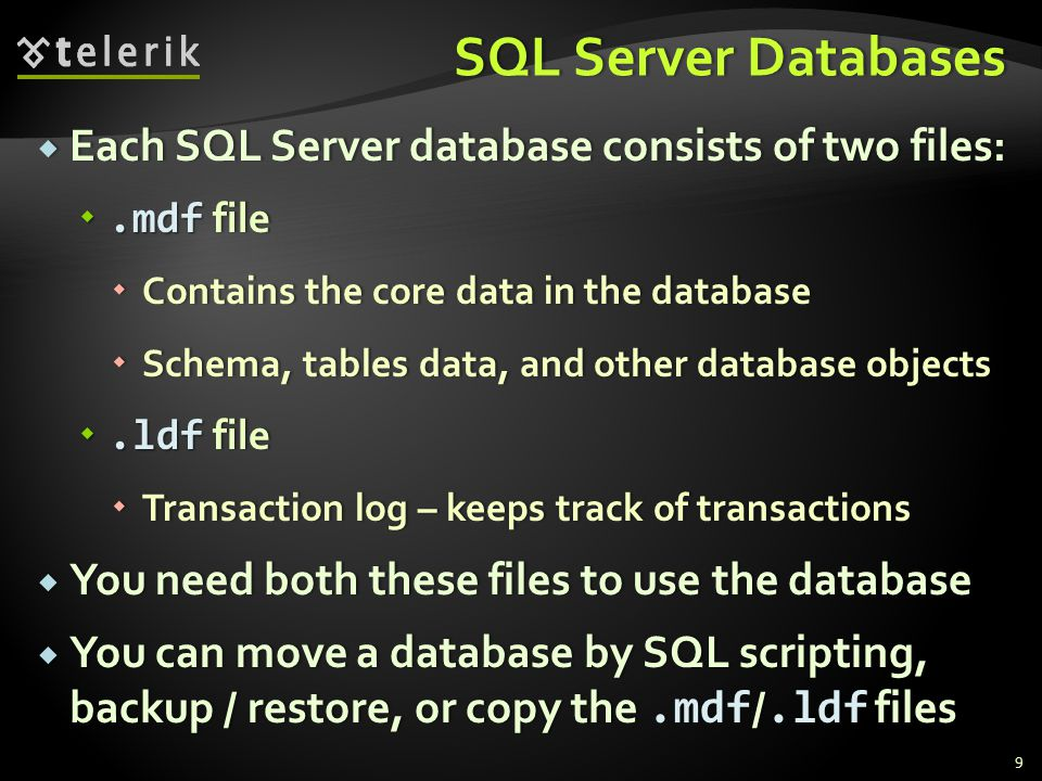 SQL Server DatabasesSQL Server Databases  Each SQL Server database consists of two files: .mdf file  Contains the core data in the database  Schema, tables data, and other database objects .ldf file  Transaction log – keeps track of transactions  You need both these files to use the database  You can move a database by SQL scripting, backup / restore, or copy the.mdf /.ldf files 9