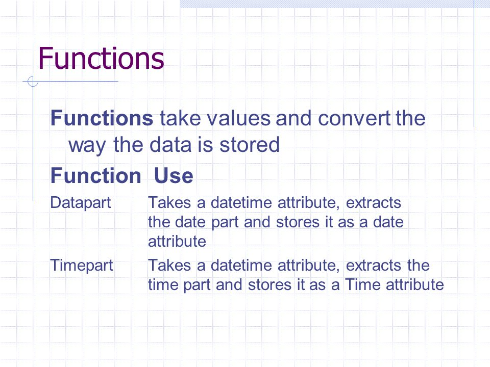 Functions Functions take values and convert the way the data is stored Function Use DatapartTakes a datetime attribute, extracts the date part and stores it as a date attribute TimepartTakes a datetime attribute, extracts the time part and stores it as a Time attribute