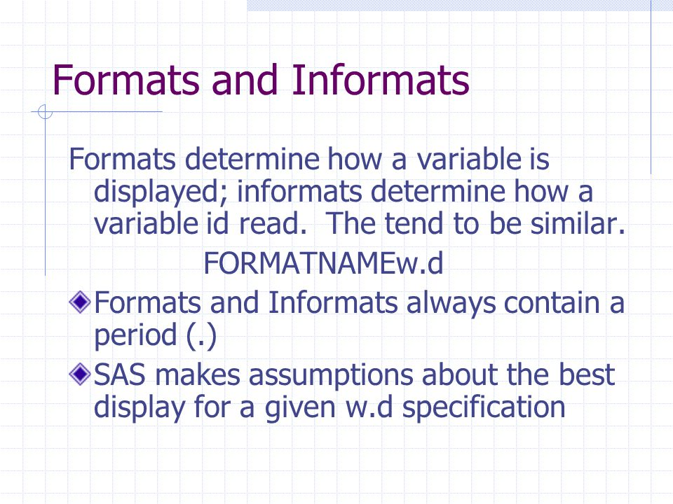 Formats and Informats Formats determine how a variable is displayed; informats determine how a variable id read.