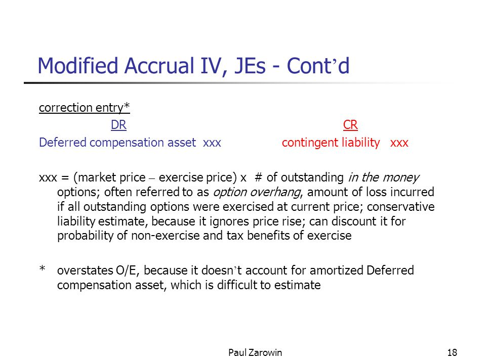 Paul Zarowin18 Modified Accrual IV, JEs - Cont ' d correction entry* DR CR Deferred compensation asset xxx contingent liability xxx xxx = (market price – exercise price) x # of outstanding in the money options; often referred to as option overhang, amount of loss incurred if all outstanding options were exercised at current price; conservative liability estimate, because it ignores price rise; can discount it for probability of non-exercise and tax benefits of exercise * overstates O/E, because it doesn ' t account for amortized Deferred compensation asset, which is difficult to estimate