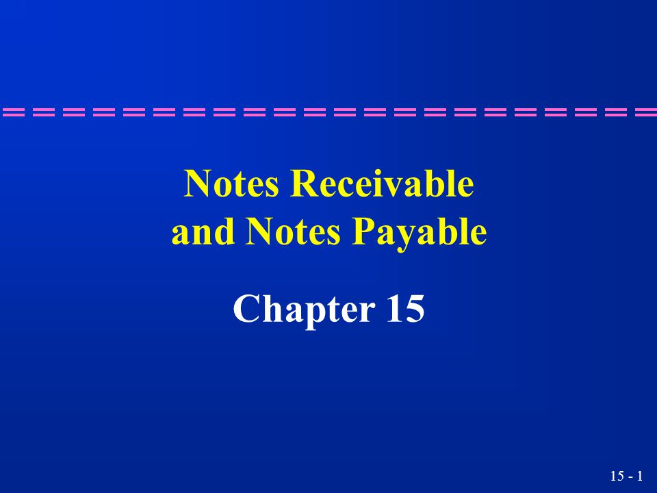15 - 1 Notes Receivable and Notes Payable Chapter 15