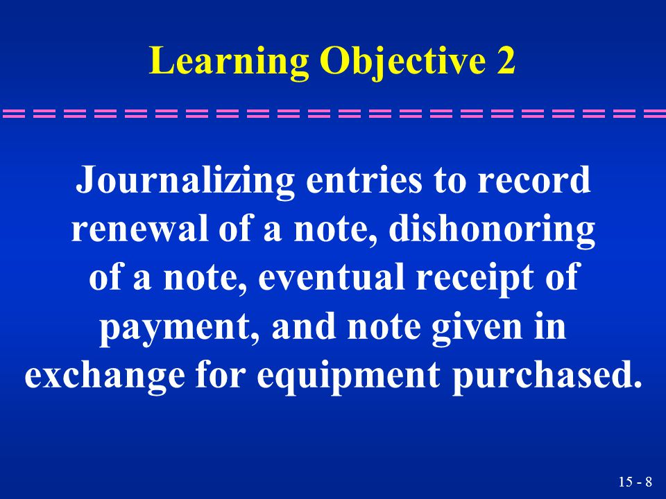 15 - 8 Learning Objective 2 Journalizing entries to record renewal of a note, dishonoring of a note, eventual receipt of payment, and note given in exchange for equipment purchased.