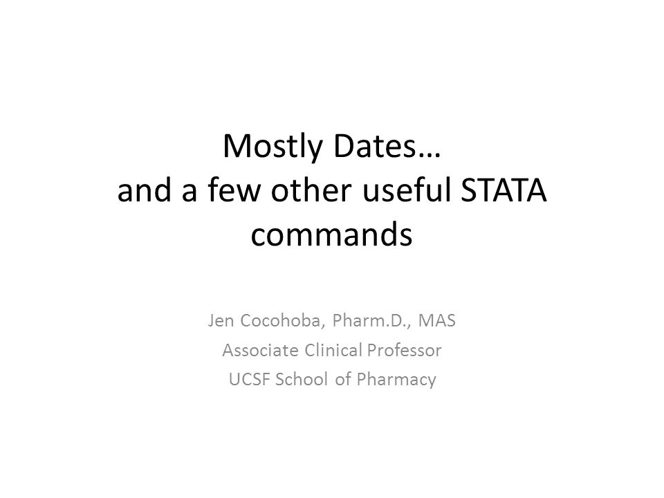 Mostly Dates… and a few other useful STATA commands Jen Cocohoba, Pharm.D., MAS Associate Clinical Professor UCSF School of Pharmacy
