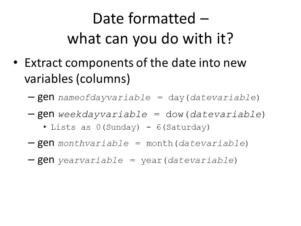 Date formatted – what can you do with it? Extract components of the date into new variables (columns) – gen nameofdayvariable = day(datevariable) – ge