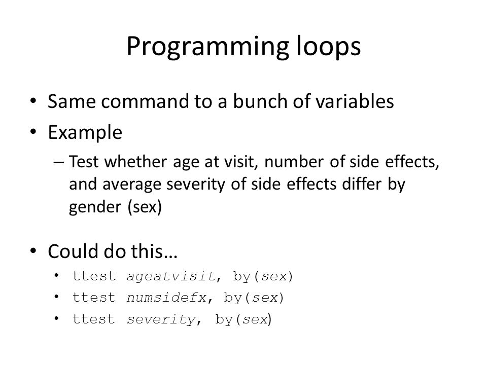 Programming loops Same command to a bunch of variables Example – Test whether age at visit, number of side effects, and average severity of side effects differ by gender (sex) Could do this… ttest ageatvisit, by(sex) ttest numsidefx, by(sex) ttest severity, by(sex )