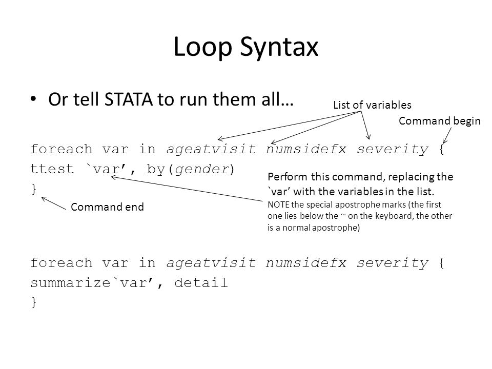 Loop Syntax Or tell STATA to run them all… foreach var in ageatvisit numsidefx severity { ttest `var', by(gender) } foreach var in ageatvisit numsidefx severity { summarize`var', detail } List of variables Command begin Perform this command, replacing the `var' with the variables in the list.