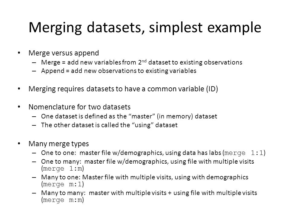 Merging datasets, simplest example Merge versus append – Merge = add new variables from 2 nd dataset to existing observations – Append = add new obser