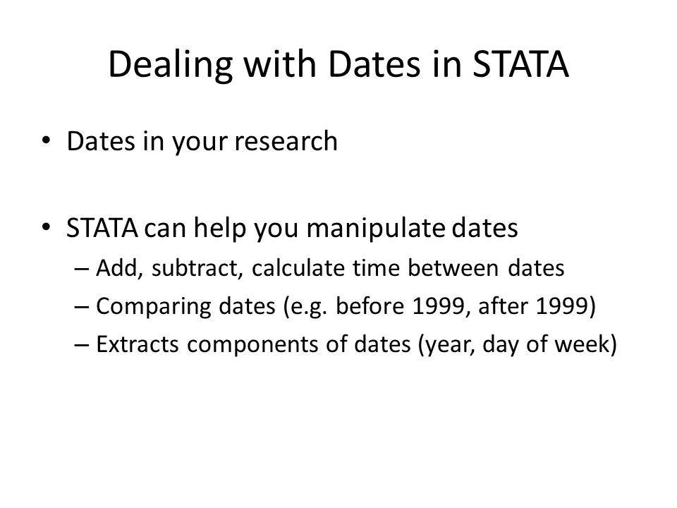 Dealing with Dates in STATA Dates in your research STATA can help you manipulate dates – Add, subtract, calculate time between dates – Comparing dates
