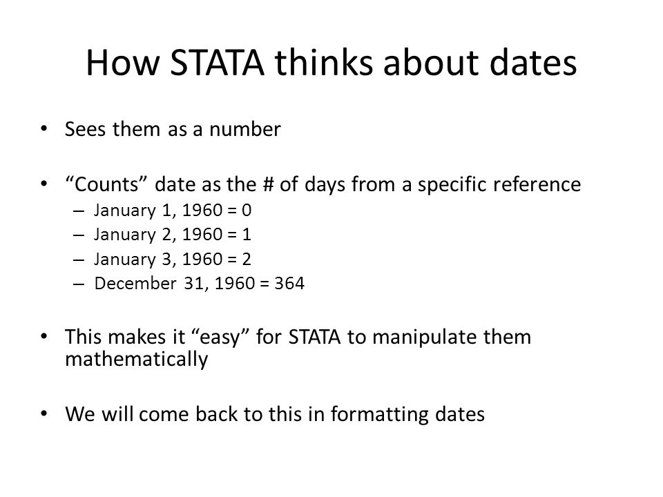 """How STATA thinks about dates Sees them as a number """"Counts"""" date as the # of days from a specific reference – January 1, 1960 = 0 – January 2, 1960 ="""