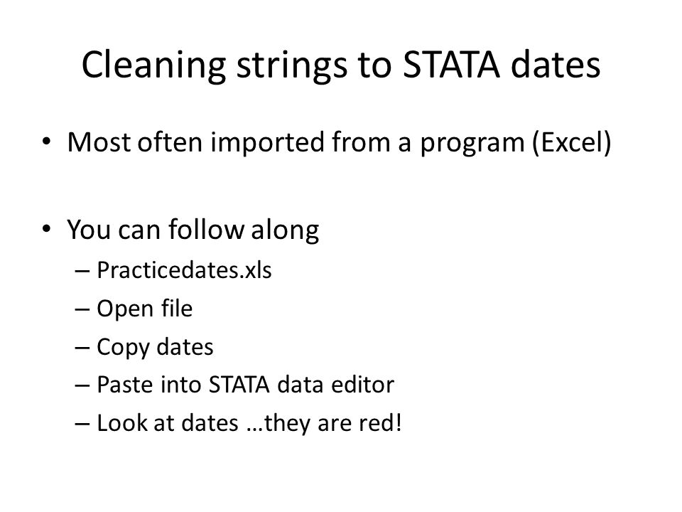 Cleaning strings to STATA dates Most often imported from a program (Excel) You can follow along – Practicedates.xls – Open file – Copy dates – Paste i