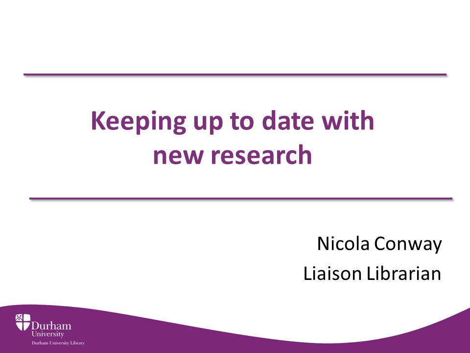 Keeping up to date with new research Nicola Conway Liaison Librarian