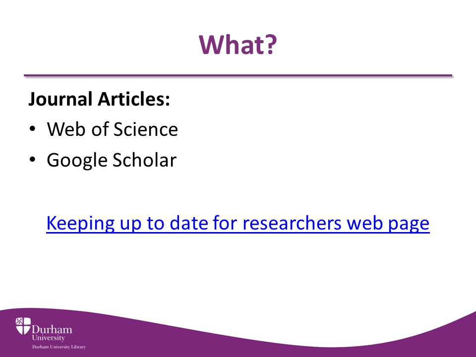 What? Journal Articles: Web of Science Google Scholar Keeping up to date for researchers web page