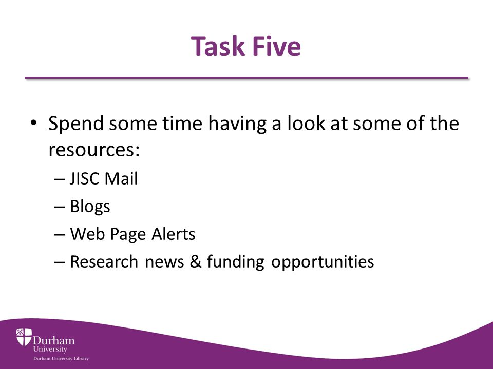 Task Five Spend some time having a look at some of the resources: – JISC Mail – Blogs – Web Page Alerts – Research news & funding opportunities