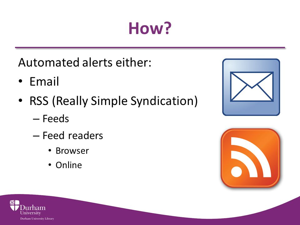 How? Automated alerts either: Email RSS (Really Simple Syndication) – Feeds – Feed readers Browser Online