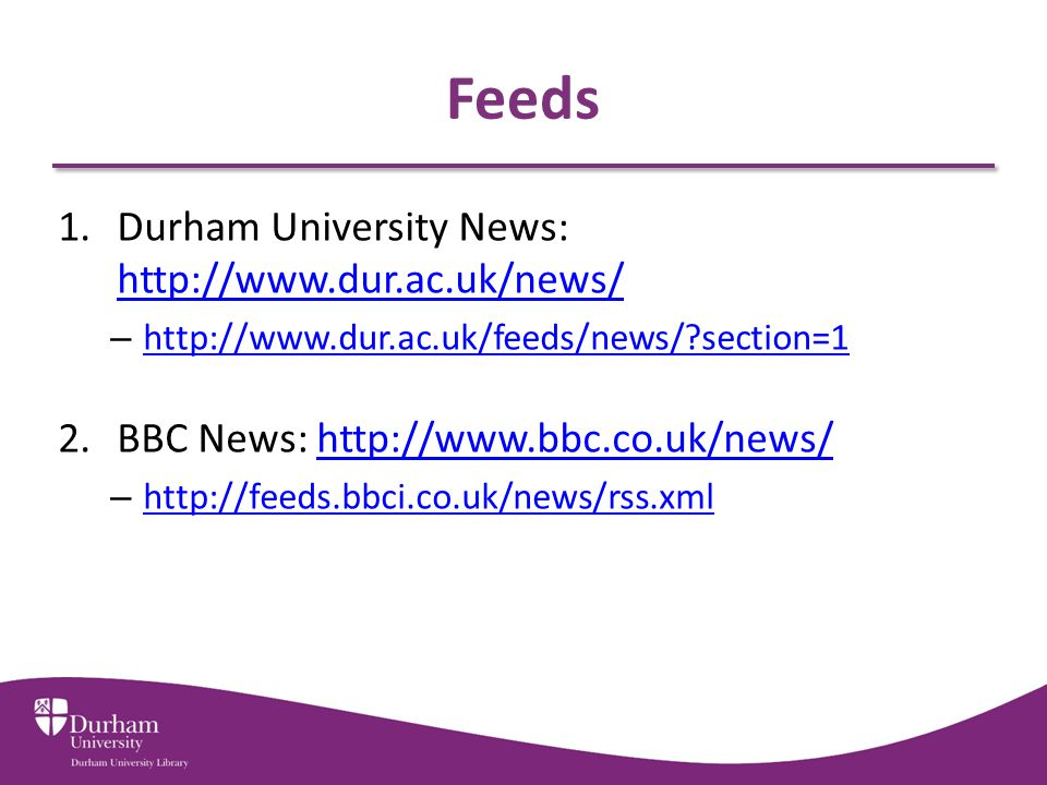 Feeds 1.Durham University News: http://www.dur.ac.uk/news/ http://www.dur.ac.uk/news/ – http://www.dur.ac.uk/feeds/news/?section=1 http://www.dur.ac.uk/feeds/news/?section=1 2.BBC News: http://www.bbc.co.uk/news/http://www.bbc.co.uk/news/ – http://feeds.bbci.co.uk/news/rss.xml http://feeds.bbci.co.uk/news/rss.xml