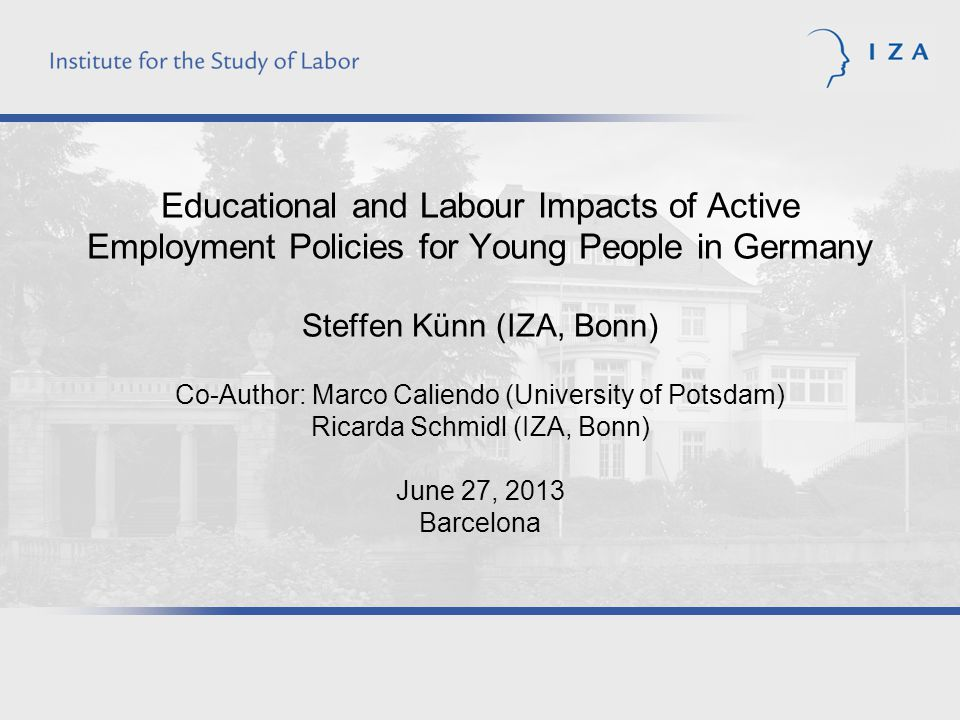 Educational and Labour Impacts of Active Employment Policies for Young People in Germany Steffen Künn (IZA, Bonn) Co-Author: Marco Caliendo (University of Potsdam) Ricarda Schmidl (IZA, Bonn) June 27, 2013 Barcelona
