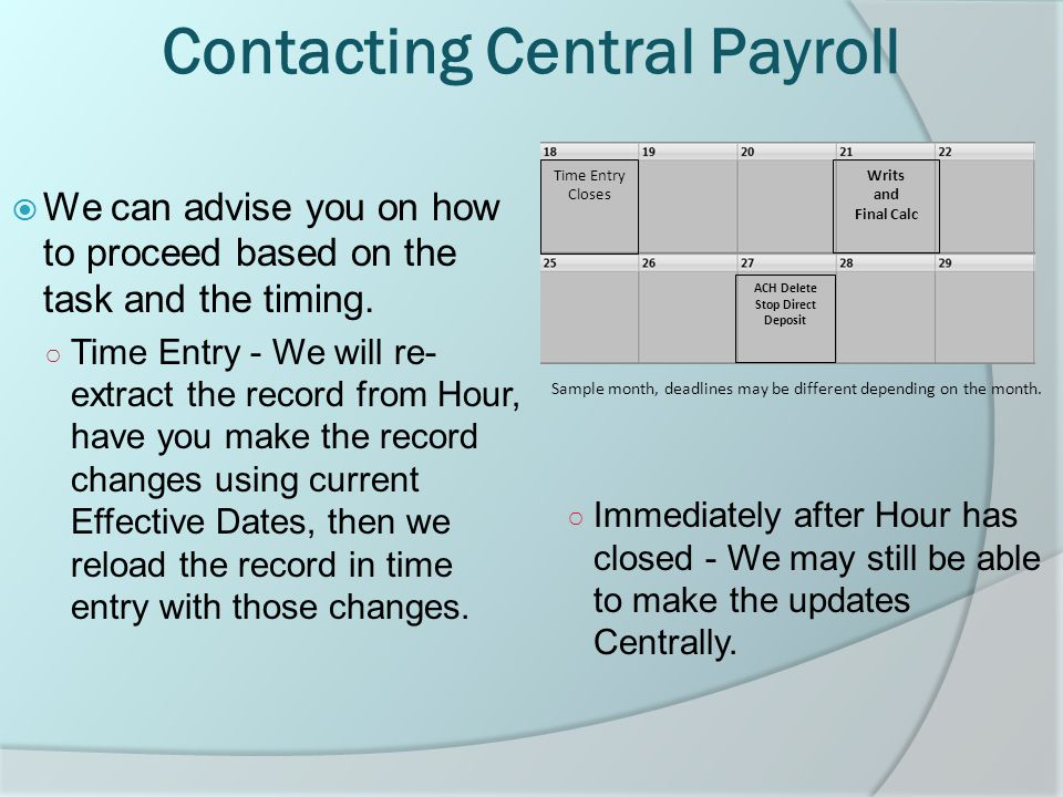 Contacting Central Payroll  We can advise you on how to proceed based on the task and the timing.